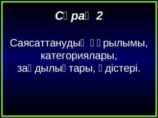 Сұрақ 2 Саясаттанудың құрылымы, категориялары, заңдылықтары, әдістері.