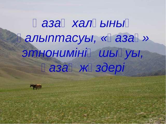 Қазақ халқының қалыптасуы, «қазақ» этнонимінің шығуы, қазақ жүздері
