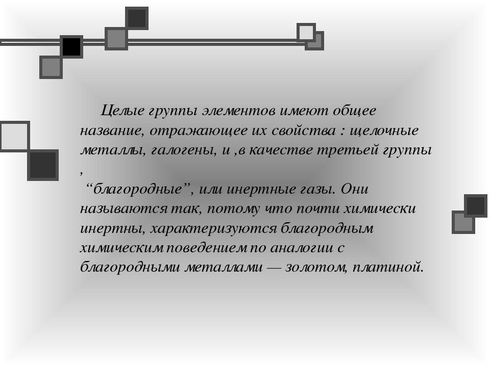 Целые группы элементов имеют общее название, отражающее их свойства : щелочн...