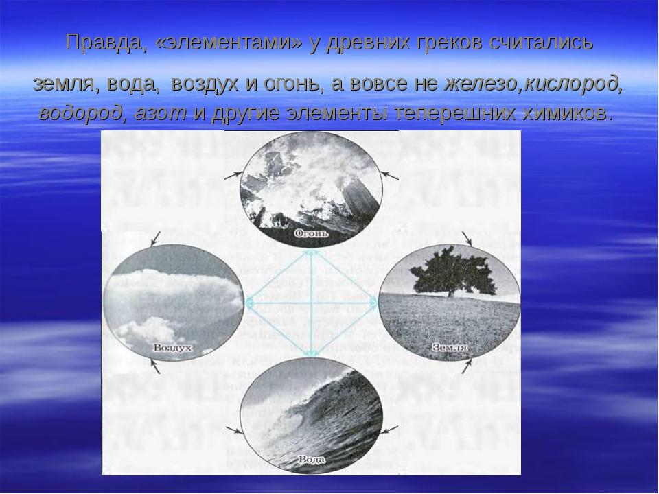 Правда, «элементами» у древних греков считались земля, вода, воздух и огонь,...