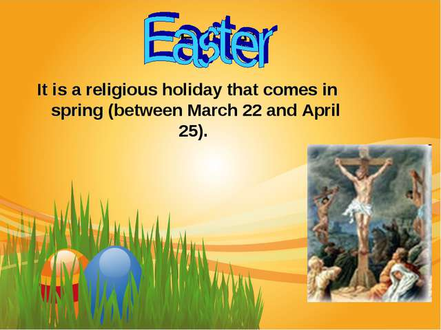 Easter It is a religious holiday that comes in spring (between March 22 and A...