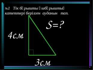 3см S=? 4см №1 Тік бұрышты үшбұрыштың катеттері берілген ауданын тап.