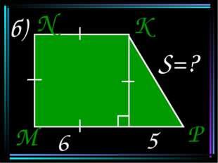 б) 6 5 S=? M N K P