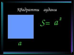 Квадраттың ауданы S= a 2 a