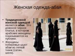 Женская одежда-абая Традиционной женской одеждой является абая. Это длинное ч