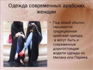 Одежда современных арабских женщин Под абаей обычно скрывается традиционная а