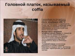 Головной платок, называемый coffia К древнейшим частям арабского одеяния прин