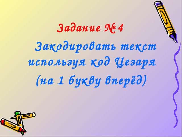 Задание № 4  Закодировать текст используя код Цезаря (на 1 букву вперёд)