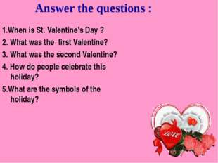 Answer the questions : 1.When is St. Valentine's Day ? 2. What was the first