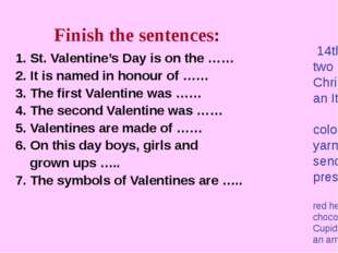 Finish the sentences: 1. St. Valentine's Day is on the …… 2. It is named in