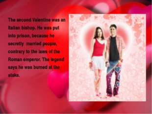 The second Valentine was an Italian bishop. He was put into prison, because h