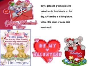 Boys, girls and grown-ups send valentines to their friends on this day. A Val