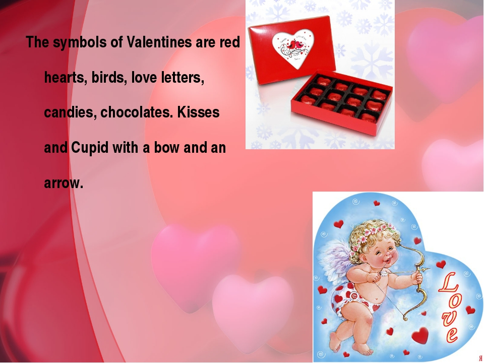 The symbols of Valentines are red hearts, birds, love letters, candies, choco...