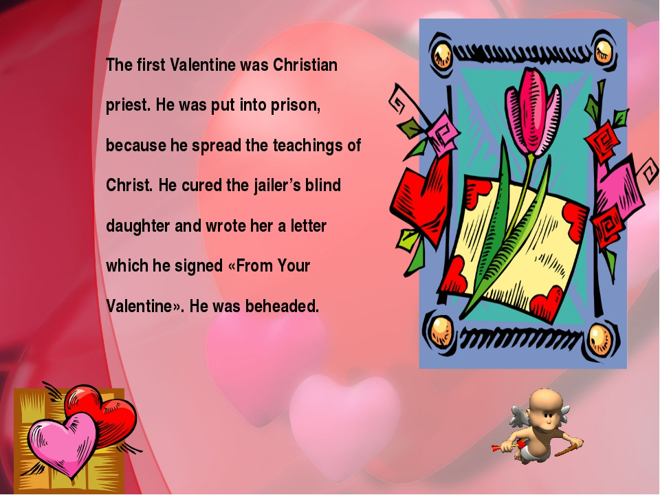 The first Valentine was Christian priest. He was put into prison, because he...