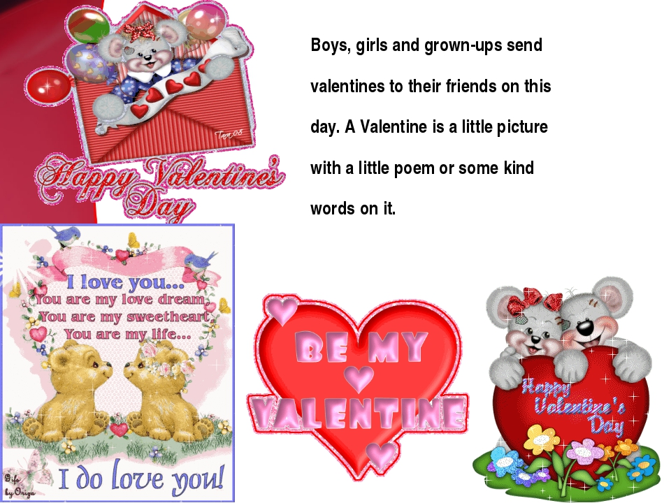 Boys, girls and grown-ups send valentines to their friends on this day. A Val...