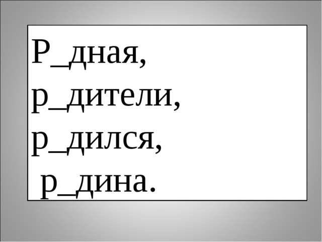 Р_дная, р_дители, р_дился, р_дина.
