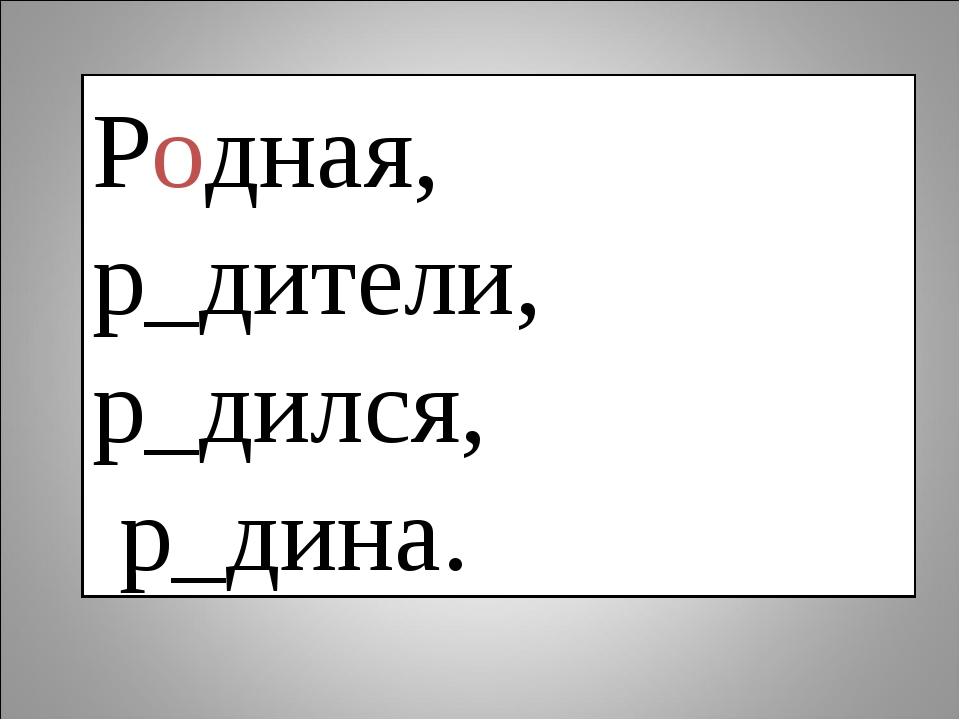 Родная, р_дители, р_дился, р_дина.