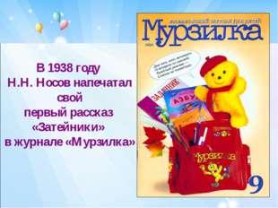 В 1938 году Н.Н. Носов напечатал свой первый рассказ «Затейники» в журнале «М