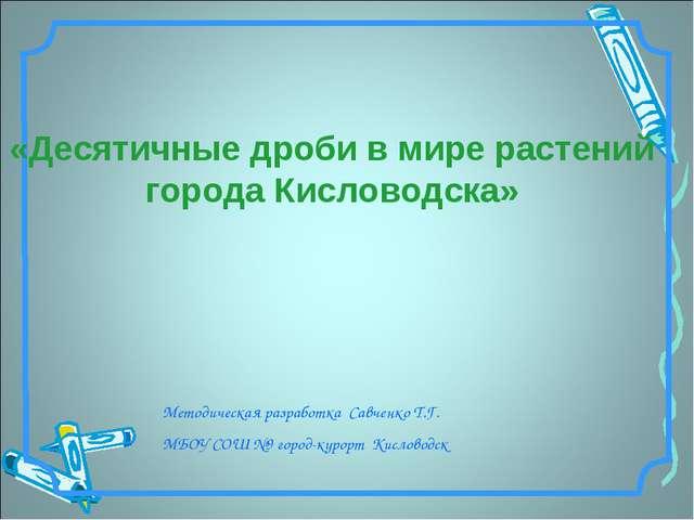 Методическая разработка Савченко Т.Г. МБОУ СОШ №9 город-курорт Кисловодск «Де...