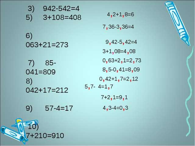 1) 42+18=6 2) 736-336=4 3) 942-542=4 5) 3+108=408 6) 063+21=273 7) 85-041=...