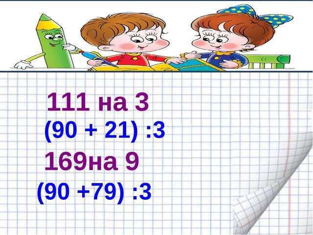 111 на 3 (90 + 21) :3 169на 9 (90 +79) :3