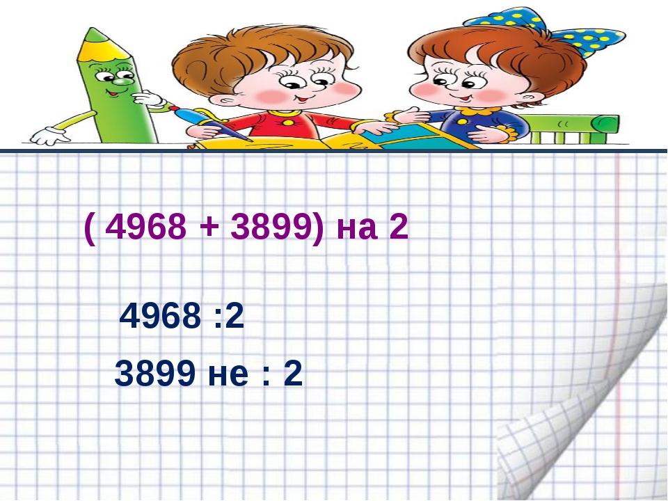 ( 4968 + 3899) на 2 4968 :2 3899 не : 2