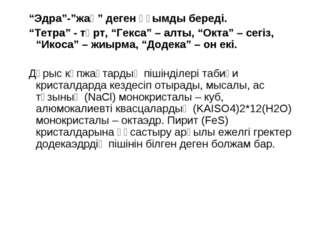 """""""Эдра""""-""""жақ"""" деген ұғымды береді. """"Тетра"""" - төрт, """"Гекса"""" – алты, """"Окта"""" – се"""