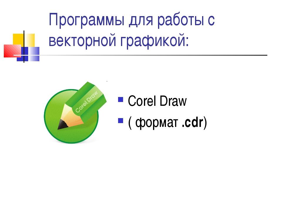 Программы для работы с векторной графикой: Corel Draw ( формат .cdr)