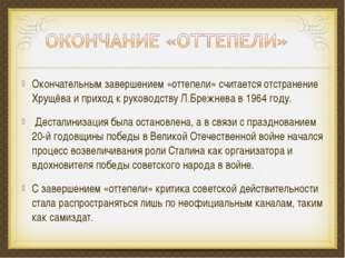 Окончательным завершением «оттепели» считается отстранение Хрущёва и приход к