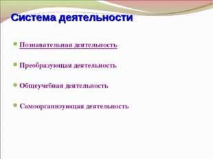 Система деятельности Познавательная деятельность Преобразующая деятельность О