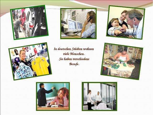 In deutschen Städten wohnen viele Menschen. Sie haben verschiedene Berufe.