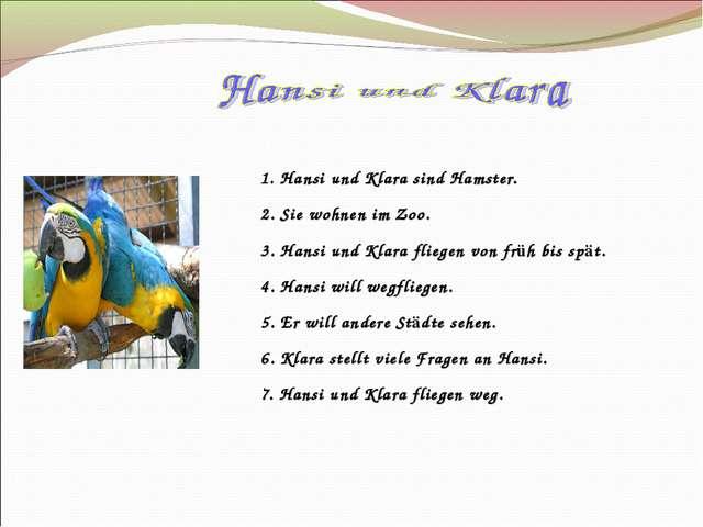 1. Hansi und Klara sind Hamster. 2. Sie wohnen im Zoo. 3. Hansi und Klara fli...