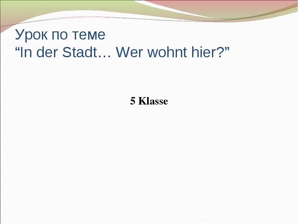 """Урок по теме """"In der Stadt… Wer wohnt hier?"""" 5 Klasse"""