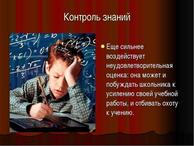 Контроль знаний Еще сильнее воздействует неудовлетворительная оценка: она мож...