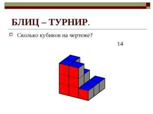 БЛИЦ – ТУРНИР. Сколько кубиков на чертеже? 14