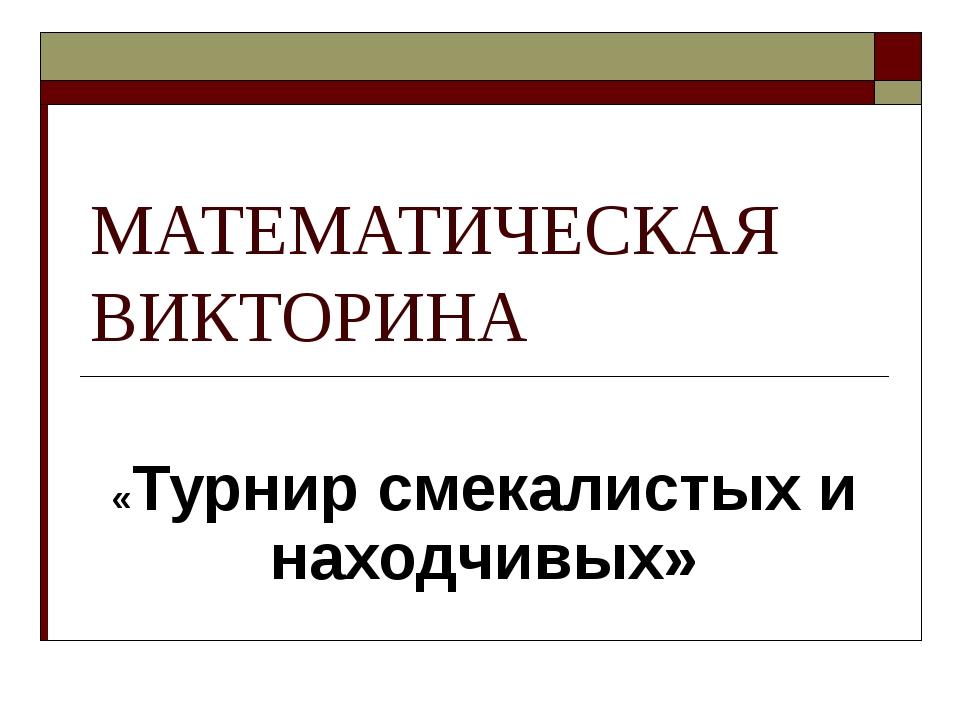 МАТЕМАТИЧЕСКАЯ ВИКТОРИНА «Турнир смекалистых и находчивых»