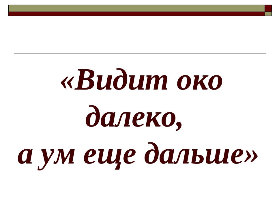 «Видит око далеко, а ум еще дальше»