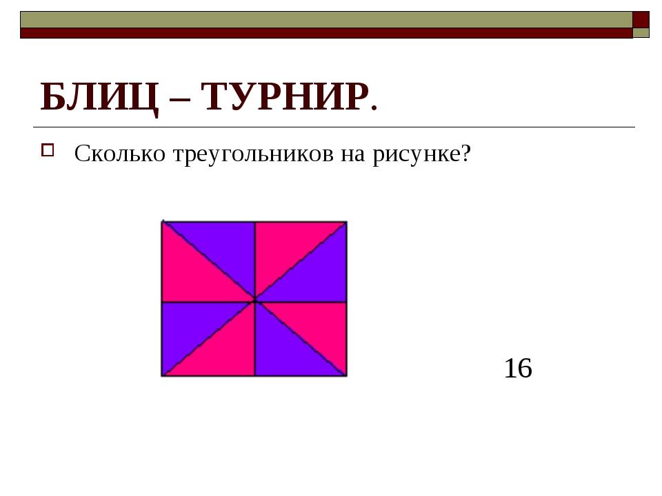 БЛИЦ – ТУРНИР. Сколько треугольников на рисунке? 16