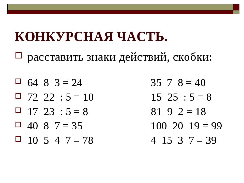 КОНКУРСНАЯ ЧАСТЬ. расставить знаки действий, скобки: 64 8 3 = 24 35 7 8 = 40...