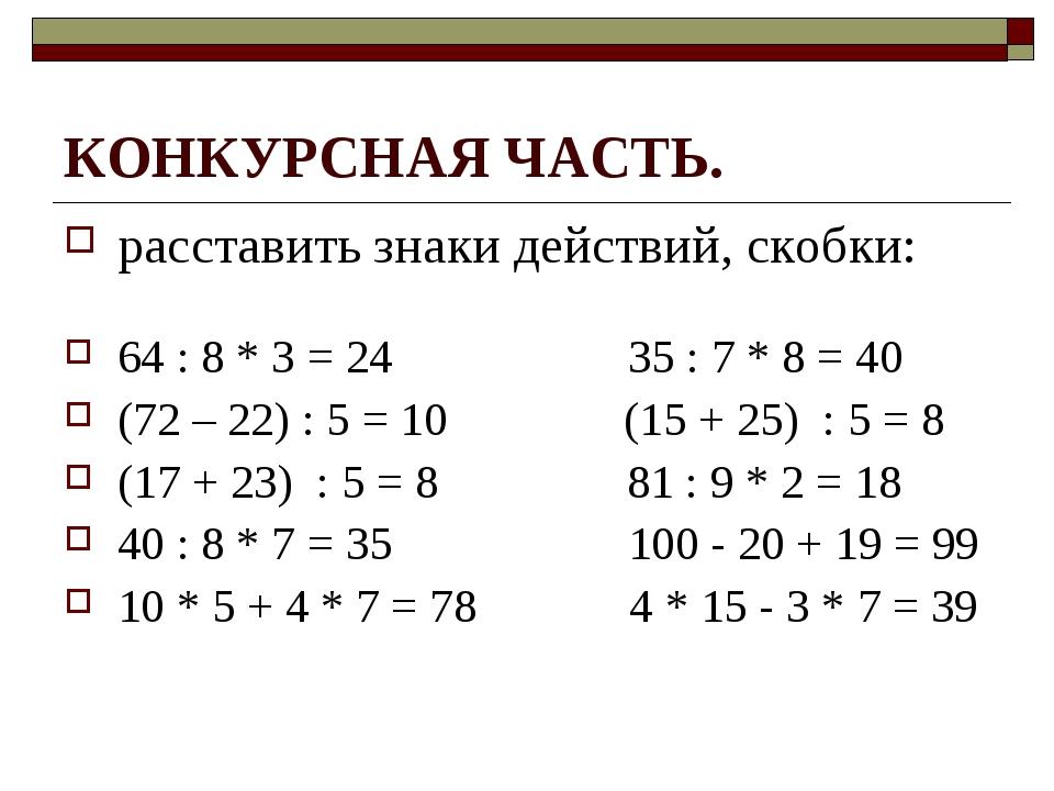 КОНКУРСНАЯ ЧАСТЬ. расставить знаки действий, скобки: 64 : 8 * 3 = 24 35 : 7 *...