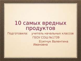 10 самых вредных продуктов Подготовила: учитель начальных классов ГБОУ СОШ №1