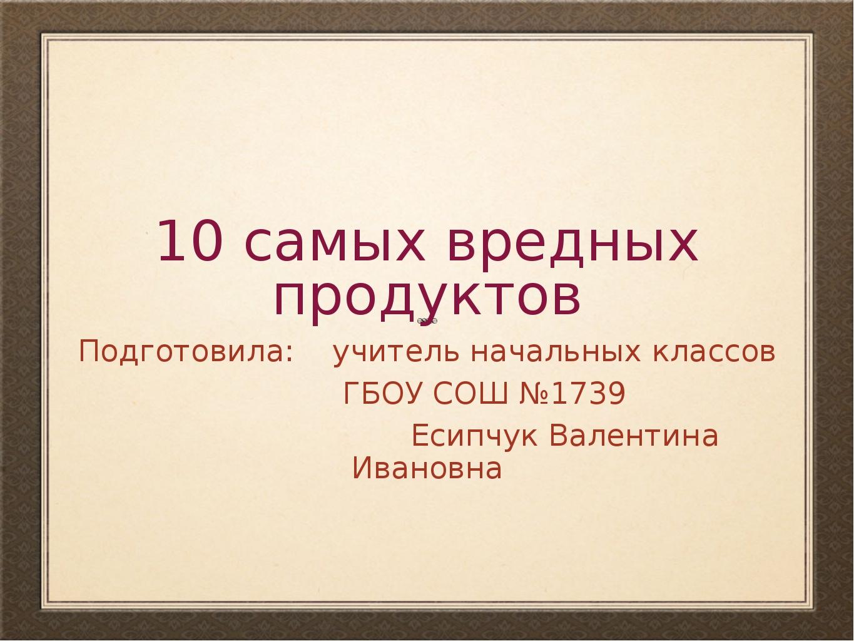 10 самых вредных продуктов Подготовила: учитель начальных классов ГБОУ СОШ №1...
