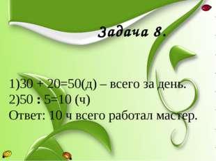 Задача 8. 30 + 20=50(д) – всего за день. 50 : 5=10 (ч) Ответ: 10 ч всего раб