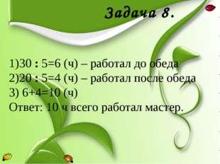 Задача 8. 30 : 5=6 (ч) – работал до обеда 20 : 5=4 (ч) – работал после обеда
