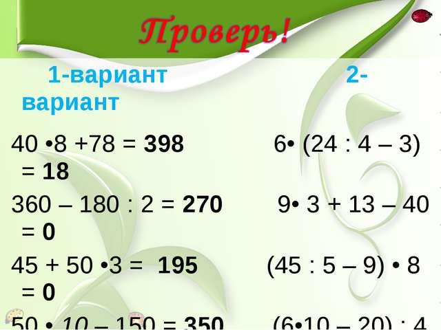 1-вариант 2-вариант 40 •8 +78 = 398 6• (24 : 4 – 3) = 18 360 – 180 : 2 = 270...