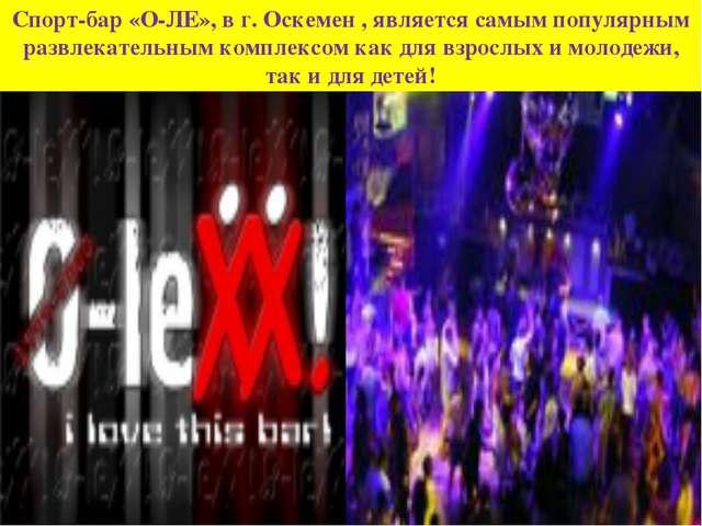 Спорт-бар «О-ЛЕ», в г. Оскемен , является самым популярным развлекательным ко...