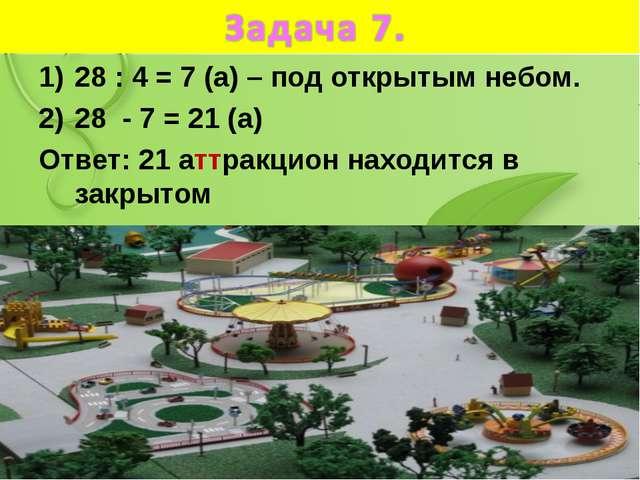 28 : 4 = 7 (а) – под открытым небом. 28 - 7 = 21 (а) Ответ: 21 аттракцион нах...