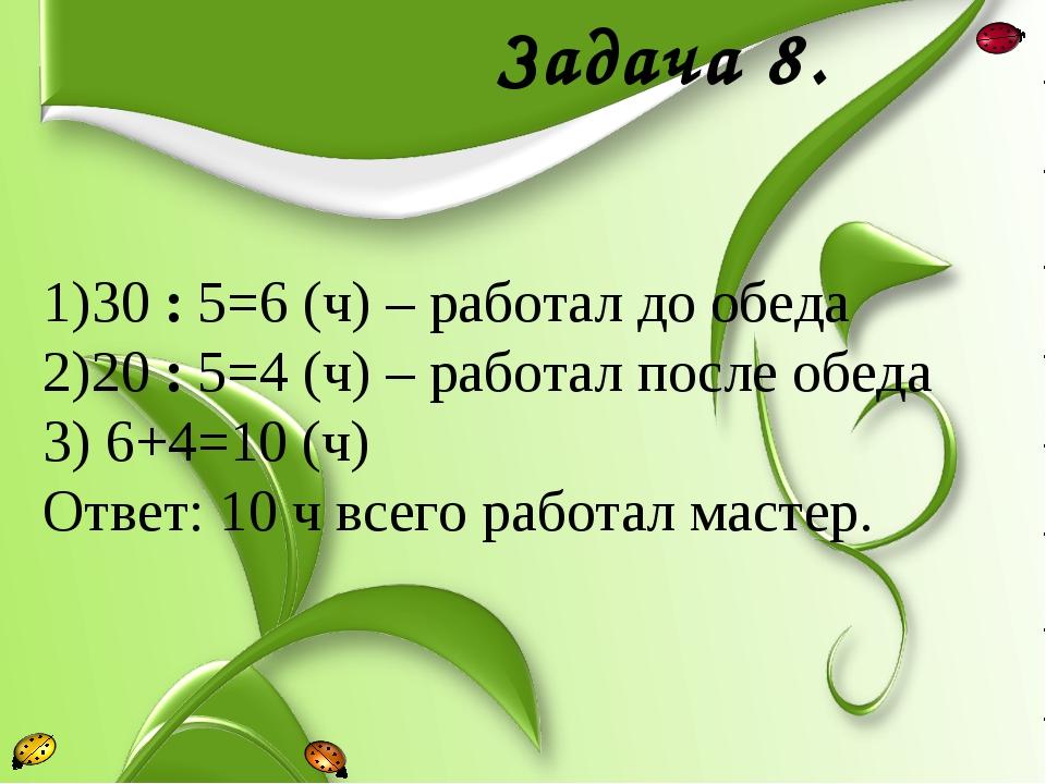Задача 8. 30 : 5=6 (ч) – работал до обеда 20 : 5=4 (ч) – работал после обеда...