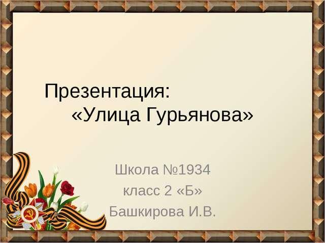 Презентация: «Улица Гурьянова» Школа №1934 класс 2 «Б» Башкирова И.В.