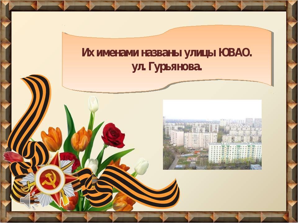 Их именами названы улицы ЮВАО. ул. Гурьянова.